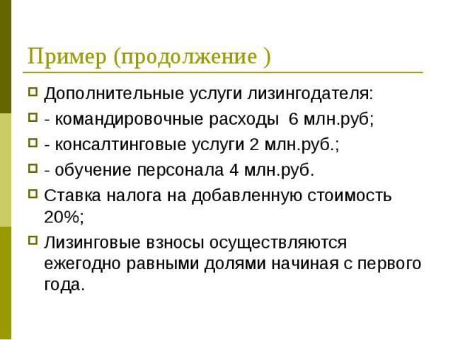 Дополнительные услуги лизингодателя: Дополнительные услуги лизингодателя: - командировочные расходы 6 млн.руб; - консалтинговые услуги 2 млн.руб.; - обучение персонала 4 млн.руб. Ставка налога на добавленную стоимость 20%; Лизинговые взносы осуществ…