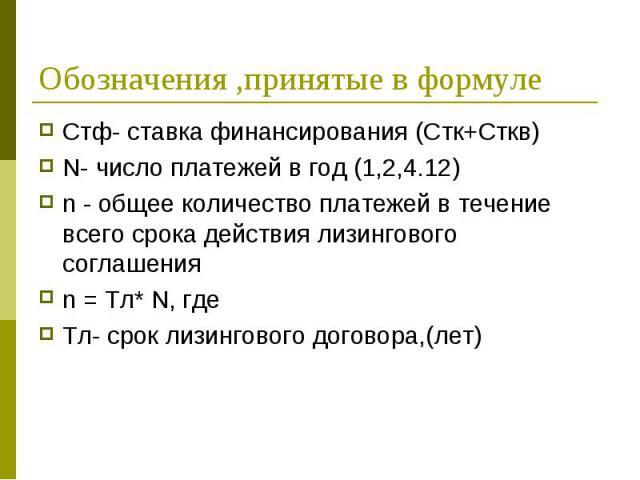 Стф- ставка финансирования (Стк+Сткв) Стф- ставка финансирования (Стк+Сткв) N- число платежей в год (1,2,4.12) n - общее количество платежей в течение всего срока действия лизингового соглашения n = Тл* N, где Тл- срок лизингового договора,(лет)