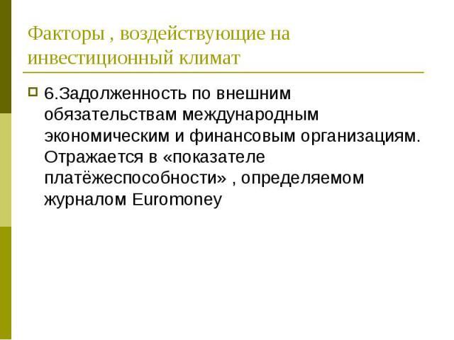 6.Задолженность по внешним обязательствам международным экономическим и финансовым организациям. Отражается в «показателе платёжеспособности» , определяемом журналом Euromoney 6.Задолженность по внешним обязательствам международным экономическим и ф…