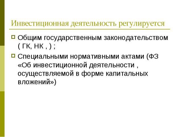 Общим государственным законодательством ( ГК, НК , ) ; Общим государственным законодательством ( ГК, НК , ) ; Специальными нормативными актами (ФЗ «Об инвестиционной деятельности , осуществляемой в форме капитальных вложений»)