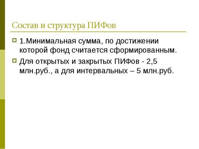 1.Минимальная сумма, по достижении которой фонд считается сформированным. 1.Минимальная сумма, по достижении которой фонд считается сформированным. Для открытых и закрытых ПИФов - 2,5 млн.руб., а для интервальных – 5 млн.руб.