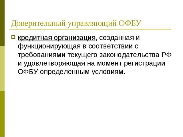 кредитная организация, созданная и функционирующая в соответствии с требованиями текущего законодательства РФ и удовлетворяющая на момент регистрации ОФБУ определенным условиям. кредитная организация, созданная и функционирующая в соответствии с тре…