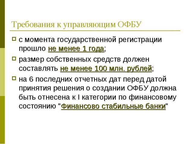 с момента государственной регистрации прошло не менее 1 года; с момента государственной регистрации прошло не менее 1 года; размер собственных средств должен составлять не менее 100 млн. рублей; на 6 последних отчетных дат перед датой принятия решен…
