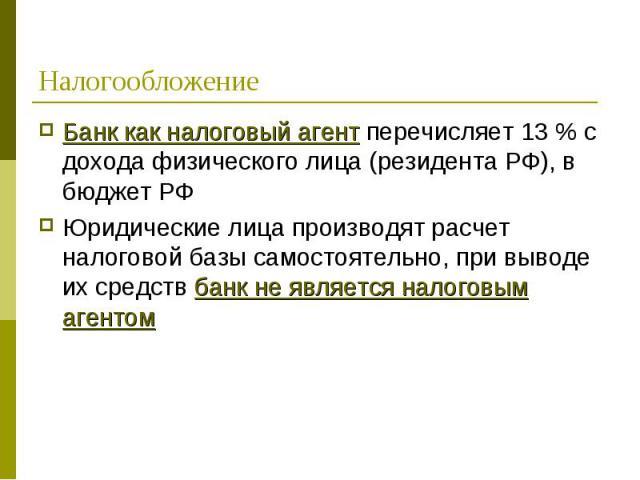 Банк как налоговый агент перечисляет 13 % с дохода физического лица (резидента РФ), в бюджет РФ Банк как налоговый агент перечисляет 13 % с дохода физического лица (резидента РФ), в бюджет РФ Юридические лица производят расчет налоговой базы самосто…