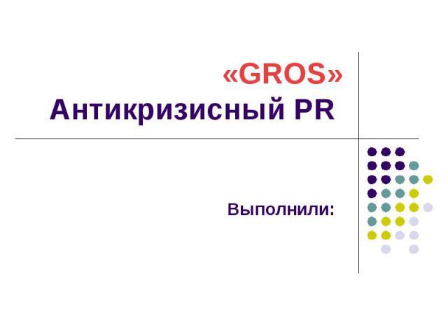 «GROS» Антикризисный PR Выполнили: