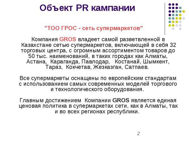 """Объект PR кампании """"ТOO ГРОС - сеть супермаркетов"""" Компания GROS владеет самой разветвленной в Казахстане сетью супермаркетов, включающей в себя 32 торговых центра, с огромным ассортиментом товаров до 50 тыс. наименований, в таких го…"""