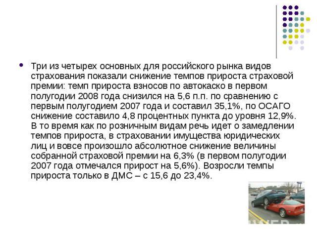 Три из четырех основных для российского рынка видов страхования показали снижение темпов прироста страховой премии: темп прироста взносов по автокаско в первом полугодии 2008 года снизился на 5,6 п.п. по сравнению с первым полугодием 2007 года и сос…