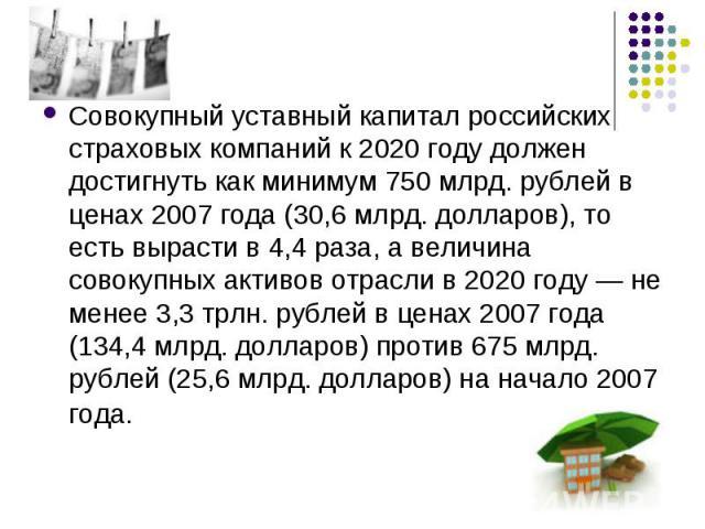 Совокупный уставный капитал российских страховых компаний к 2020 году должен достигнуть как минимум 750 млрд. рублей в ценах 2007 года (30,6 млрд. долларов), то есть вырасти в 4,4 раза, а величина совокупных активов отрасли в 2020 году — не менее 3,…