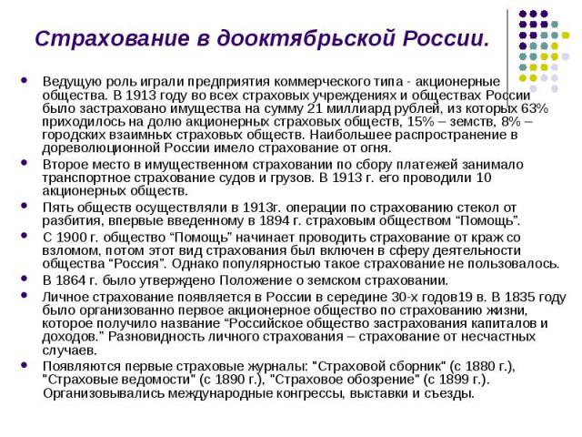 Ведущую роль играли предприятия коммерческого типа - акционерные общества. В 1913 году во всех страховых учреждениях и обществах России было застраховано имущества на сумму 21 миллиард рублей, из которых 63% приходилось на долю акционерных страховых…