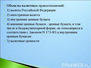 Объекты валютных правоотношений: Объекты валютных правоотношений: 1) валюта Росс