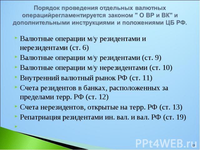 Валютные операции м/у резидентами и нерезидентами (ст. 6) Валютные операции м/у резидентами и нерезидентами (ст. 6) Валютные операции м/у резидентами (ст. 9) Валютные операции м/у нерезидентами (ст. 10) Внутренний валютный рынок РФ (ст. 11) Счета ре…