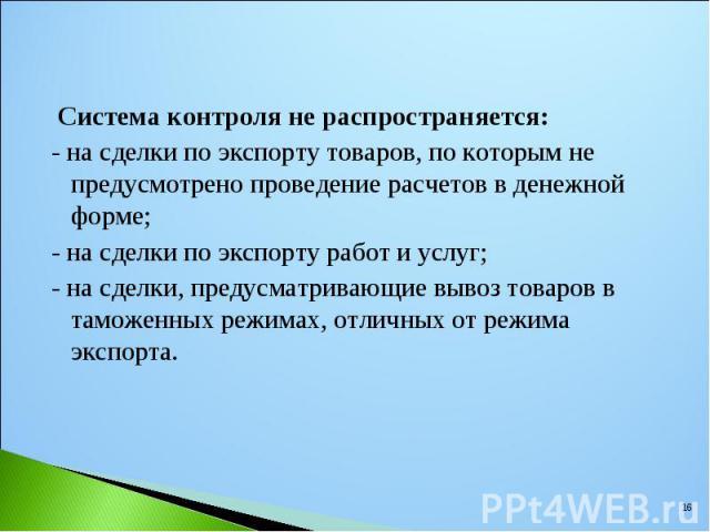 Система контроля не распространяется: Система контроля не распространяется: - на сделки по экспорту товаров, по которым не предусмотрено проведение расчетов в денежной форме; - на сделки по экспорту работ и услуг; - на сделки, предусматривающие выво…