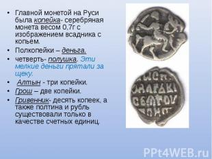 Главной монетой на Руси была копейка- серебряная монета весом 0,7г с изображение