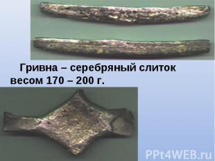 Гривна – серебряный слиток весом 170 – 200 г. Гривна – серебряный слиток весом 1