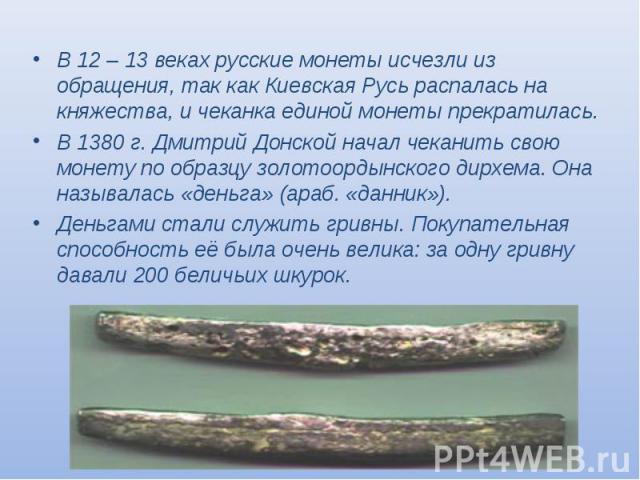 В 12 – 13 веках русские монеты исчезли из обращения, так как Киевская Русь распалась на княжества, и чеканка единой монеты прекратилась. В 12 – 13 веках русские монеты исчезли из обращения, так как Киевская Русь распалась на княжества, и чеканка еди…