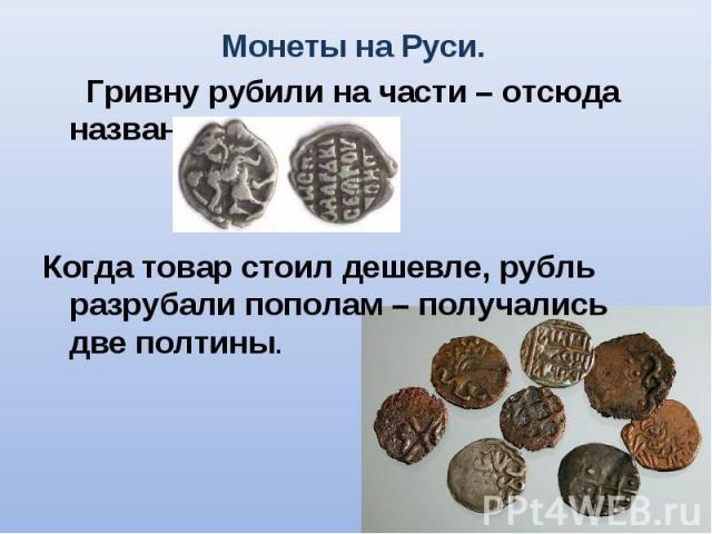 Гривну рубили на части – отсюда название рубль. Гривну рубили на части – отсюда название рубль. Когда товар стоил дешевле, рубль разрубали пополам – получались две полтины.