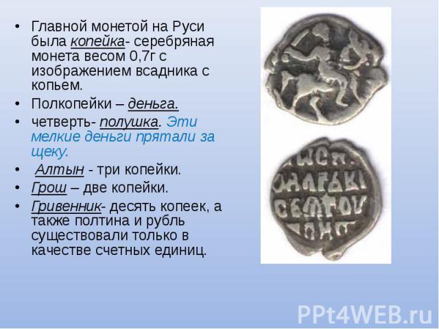 Главной монетой на Руси была копейка- серебряная монета весом 0,7г с изображением всадника с копьем. Главной монетой на Руси была копейка- серебряная монета весом 0,7г с изображением всадника с копьем. Полкопейки – деньга. четверть- полушка. Эти мел…