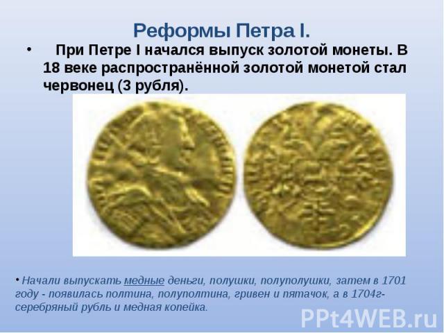 При Петре I начался выпуск золотой монеты. В 18 веке распространённой золотой монетой стал червонец (3 рубля). При Петре I начался выпуск золотой монеты. В 18 веке распространённой золотой монетой стал червонец (3 рубля).