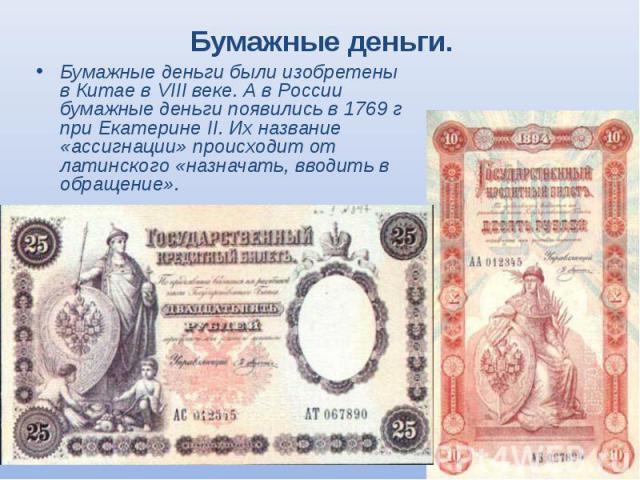Бумажные деньги были изобретены в Китае в VIII веке. А в России бумажные деньги появились в 1769 г при Екатерине II. Их название «ассигнации» происходит от латинского «назначать, вводить в обращение». Бумажные деньги были изобретены в Китае в VIII в…