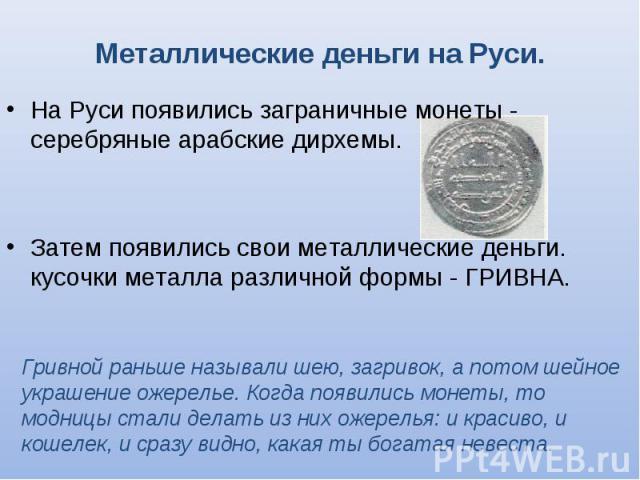 На Руси появились заграничные монеты - серебряные арабские дирхемы. На Руси появились заграничные монеты - серебряные арабские дирхемы. Затем появились свои металлические деньги. кусочки металла различной формы - ГРИВНА.