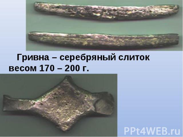 Гривна – серебряный слиток весом 170 – 200 г. Гривна – серебряный слиток весом 170 – 200 г.