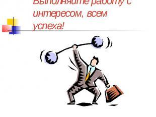 Выполняйте работу с интересом, всем успеха!