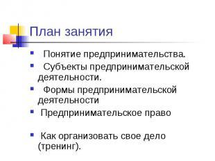 План занятия Понятие предпринимательства. Субъекты предпринимательской деятельно