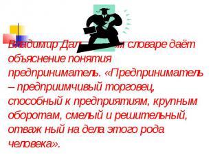 Владимир Даль в своём словаре даёт объяснение понятия предприниматель. «Предприн