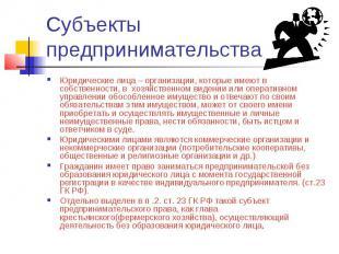 Субъекты предпринимательства Юридические лица – организации, которые имеют в соб