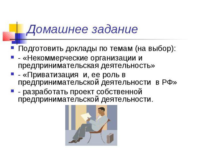 Домашнее задание Подготовить доклады по темам (на выбор): - «Некоммерческие организации и предпринимательская деятельность» - «Приватизация и, ее роль в предпринимательской деятельности в РФ» - разработать проект собственной предпринимательской деят…