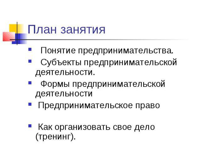 План занятия Понятие предпринимательства. Субъекты предпринимательской деятельности. Формы предпринимательской деятельности Предпринимательское право Как организовать свое дело (тренинг).