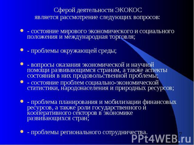 Сферой деятельности ЭКОКОС Сферой деятельности ЭКОКОС является рассмотрение следующих вопросов: - состояние мирового экономического и социального положения и международная торговля; - проблемы окружающей среды; - вопросы оказания экономической и нау…