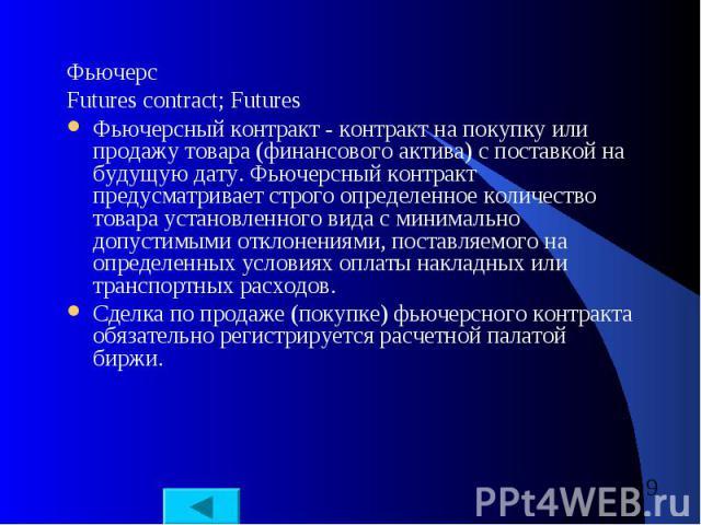 Фьючерс Фьючерс Futures contract; Futures Фьючерсный контракт - контракт на покупку или продажу товара (финансового актива) с поставкой на будущую дату. Фьючерсный контракт предусматривает строго определенное количество товара установленного вида с …