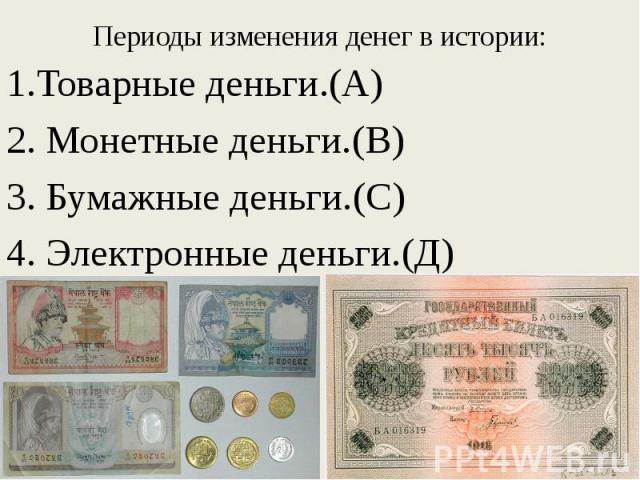1.Товарные деньги.(А) 1.Товарные деньги.(А) 2. Монетные деньги.(В) 3. Бумажные деньги.(С) 4. Электронные деньги.(Д)