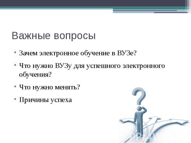Важные вопросы Зачем электронное обучение в ВУЗе? Что нужно ВУЗу для успешного электронного обучения? Что нужно менять? Причины успеха