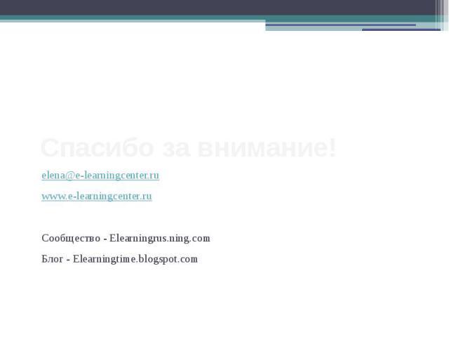 Спасибо за внимание! elena@e-learningcenter.ru www.e-learningcenter.ru Сообщество - Elearningrus.ning.com Блог - Elearningtime.blogspot.com