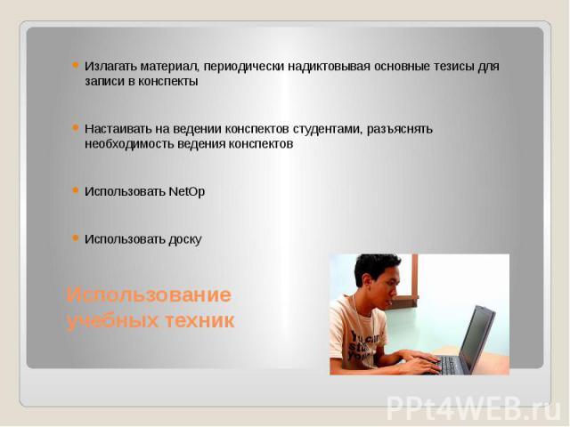 Использование учебных техник Излагать материал, периодически надиктовывая основные тезисы для записи в конспекты Настаивать на ведении конспектов студентами, разъяснять необходимость ведения конспектов Использовать NetOp Использовать доску