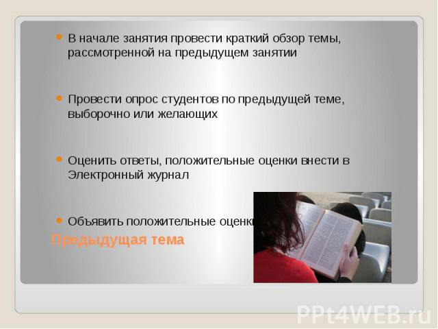 Предыдущая тема В начале занятия провести краткий обзор темы, рассмотренной на предыдущем занятии Провести опрос студентов по предыдущей теме, выборочно или желающих Оценить ответы, положительные оценки внести в Электронный журнал Объявить положител…