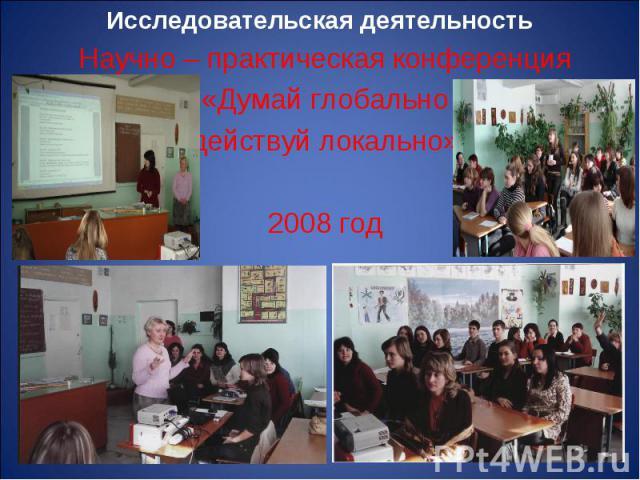 Научно – практическая конференция Научно – практическая конференция «Думай глобально действуй локально» 2008 год