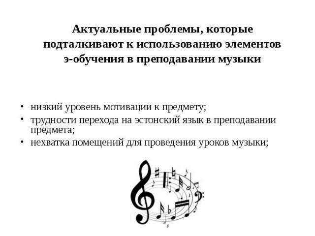 Актуальные проблемы, которые Актуальные проблемы, которые подталкивают к использованию элементов э-обучения в преподавании музыки низкий уровень мотивации к предмету; трудности перехода на эстонский язык в преподавании предмета; нехватка помещений д…