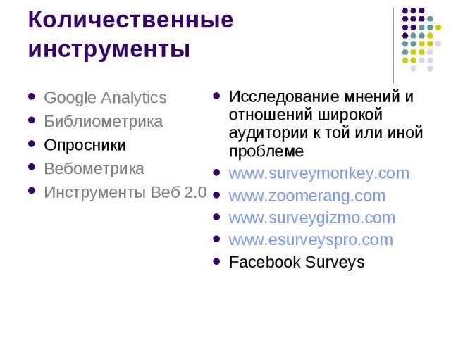 Количественные инструменты Исследование мнений и отношений широкой аудитории к той или иной проблеме www.surveymonkey.com www.zoomerang.com www.surveygizmo.com www.esurveyspro.com Facebook Surveys