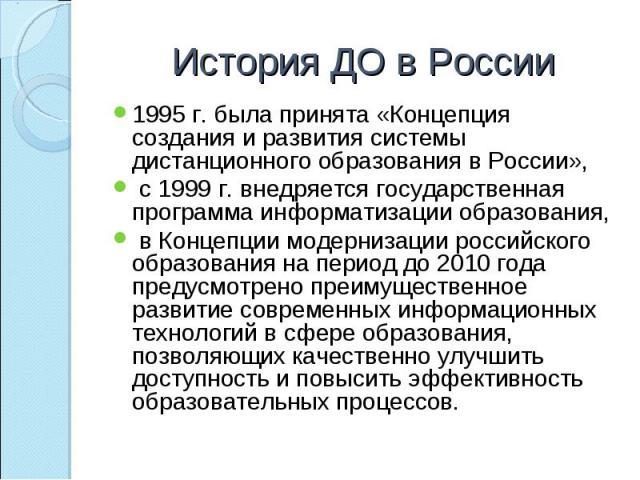 1995 г. была принята «Концепция создания и развития системы дистанционного образования в России», 1995 г. была принята «Концепция создания и развития системы дистанционного образования в России», с 1999 г. внедряется государственная программа информ…