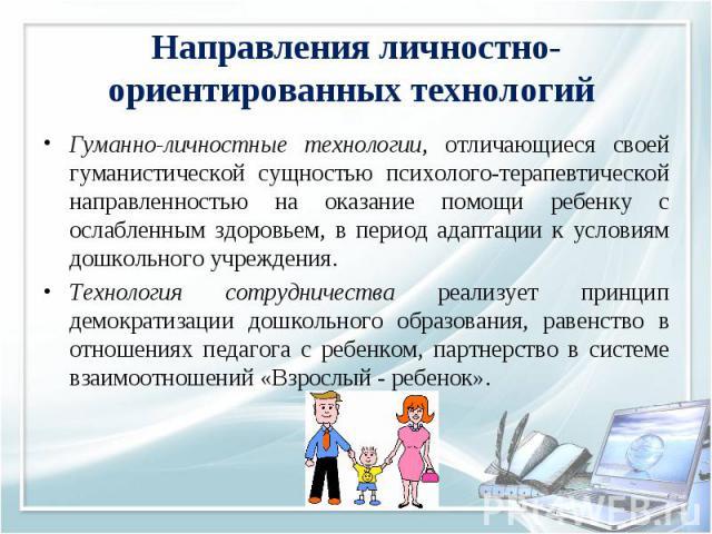 Гуманно-личностные технологии, отличающиеся своей гуманистической сущностью психолого-терапевтической направленностью на оказание помощи ребенку с ослабленным здоровьем, в период адаптации к условиям дошкольного учреждения. Гуманно-личностные технол…