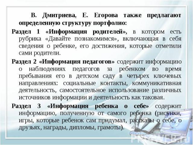 В. Дмитриева, Е. Егорова также предлагают определенную структуру портфолио: В. Дмитриева, Е. Егорова также предлагают определенную структуру портфолио: Раздел 1 «Информация родителей», в котором есть рубрика «Давайте познакомимся», включающая в себя…