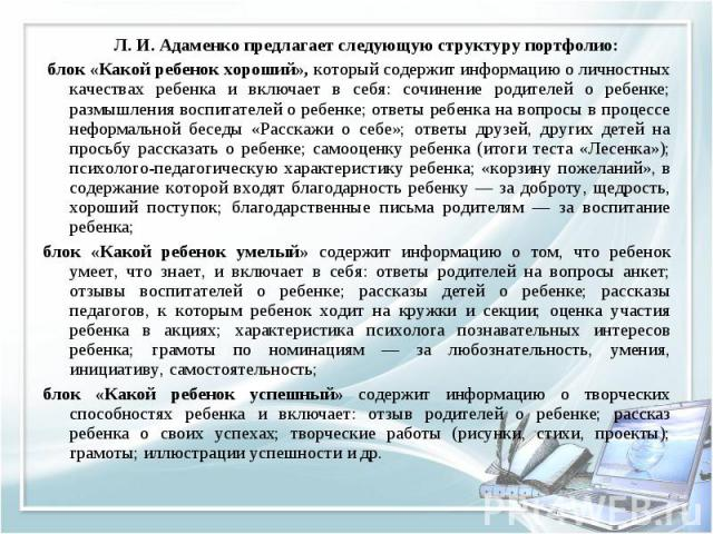 Л. И. Адаменко предлагает следующую структуру портфолио: Л. И. Адаменко предлагает следующую структуру портфолио: блок «Какой ребенок хороший», который содержит информацию о личностных качествах ребенка и включает в себя: сочинение родителей о ребен…