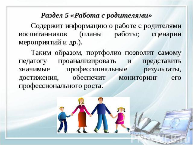 Раздел 5 «Работа с родителями» Раздел 5 «Работа с родителями» Содержит информацию о работе с родителями воспитанников (планы работы; сценарии мероприятий и др.). Таким образом, портфолио позволит самому педагогу проанализировать и представить значим…