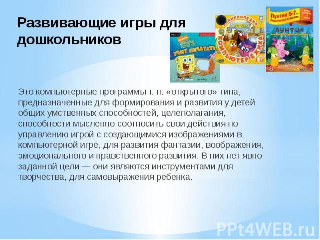 Развивающие игры для дошкольников Это компьютерные программы т. н. «открытого» типа, предназначенные для формирования и развития у детей общих умственных способностей, целеполагания, способности мысленно соотносить свои действия по управлению игрой …