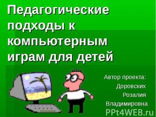 Педагогические подходы к компьютерным играм для детей Автор проекта: Доровских Р