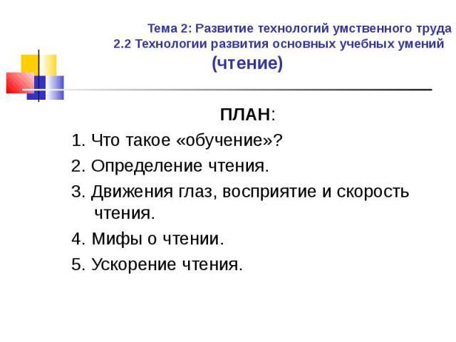(чтение) (чтение) ПЛАН: 1. Что такое «обучение»? 2. Определение чтения. 3. Движения глаз, восприятие и скорость чтения. 4. Мифы о чтении. 5. Ускорение чтения.