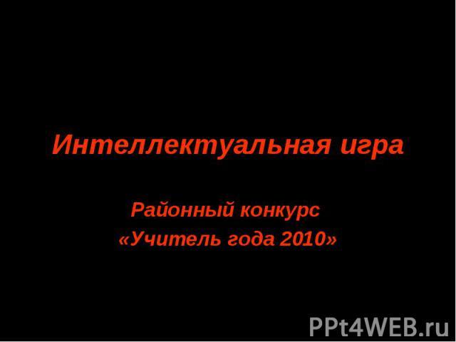 Интеллектуальная игра Районный конкурс «Учитель года 2010»